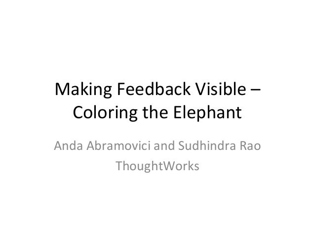 Making Feedback Visible –  Coloring the Elephant  Anda Abramovici and Sudhindra Rao  ThoughtWorks