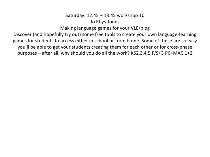 Saturday: 12.45 – 13.45 workshop 10Jo Rhys-JonesMaking language games for your VLE/blog Discover (and hopefully try out) s...