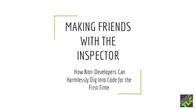 MAKING FRIENDS WITH THE INSPECTOR How Non-Developers Can Harmlessly Dig into Code for the First Time
