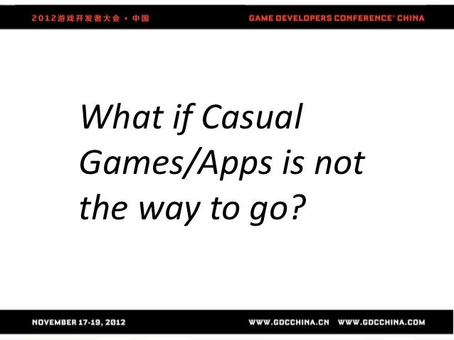 What if CasualGames/Apps is notthe way to go?