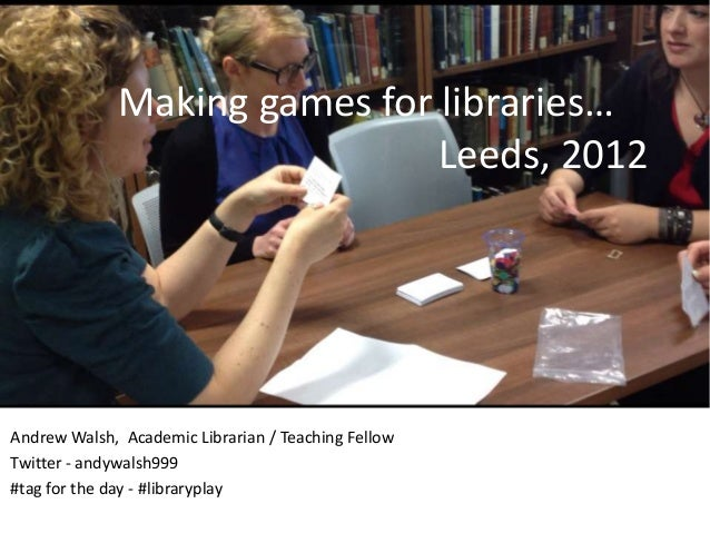 Making games for libraries…                               Leeds, 2012Andrew Walsh, Academic Librarian / Teaching FellowTwi...