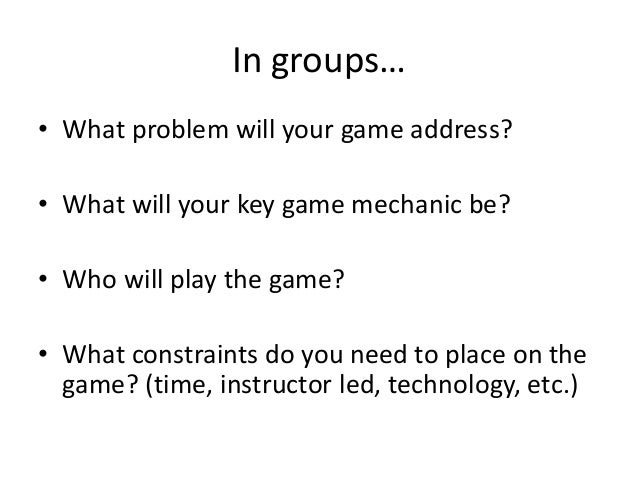 In groups…• What problem will your game address?• What will your key game mechanic be?• Who will play the game?• What cons...