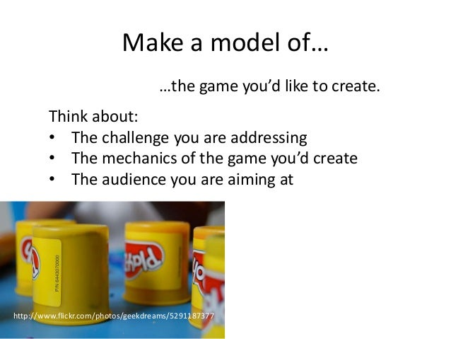 Make a model of…                                    …the game you'd like to create.        Think about:        • The chall...