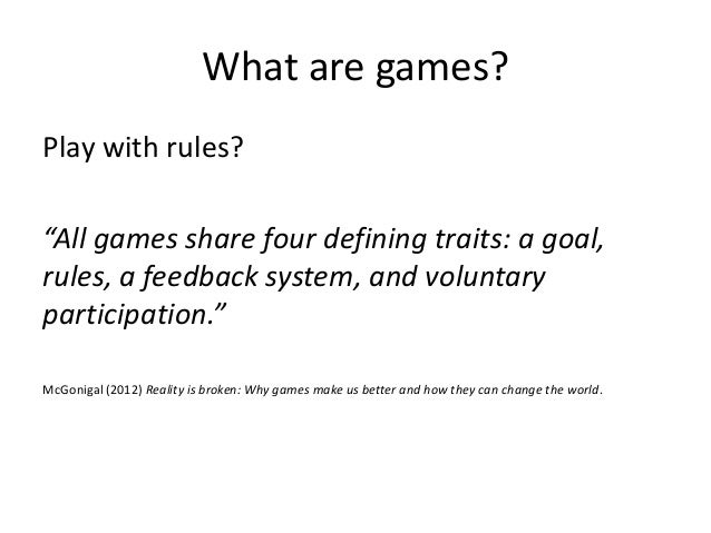 """What are games?Play with rules?""""All games share four defining traits: a goal,rules, a feedback system, and voluntarypartic..."""