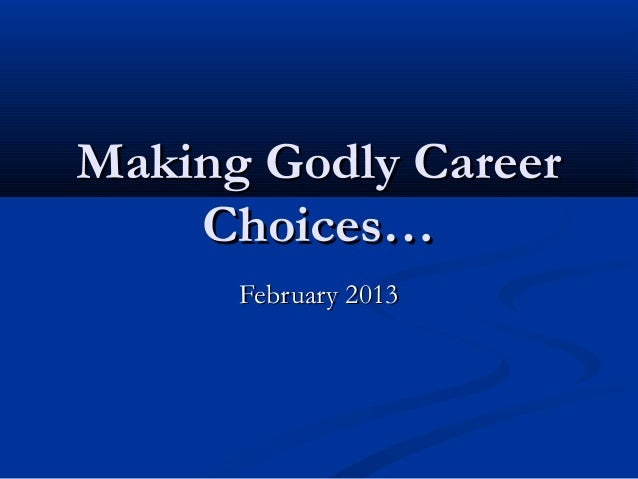 Making Godly CareerMaking Godly Career Choices…Choices… February 2013February 2013