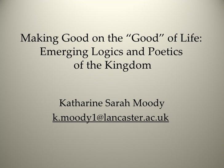 "Making Good on the ""Good"" of Life:  Emerging Logics and Poetics  of the Kingdom Katharine Sarah Moody [email_address]"