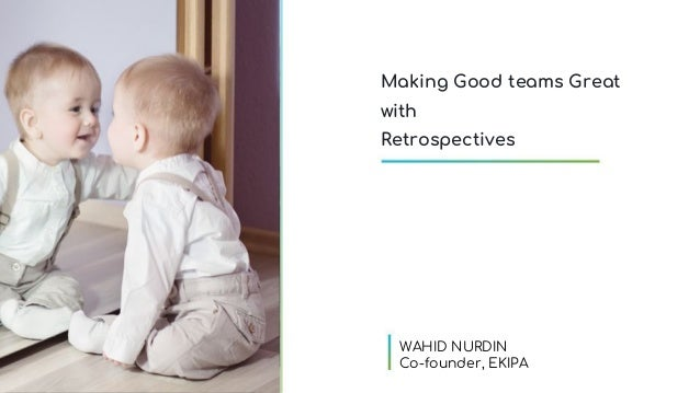 Making Good teams Great with Retrospectives WAHID NURDIN Co-founder, EKIPA
