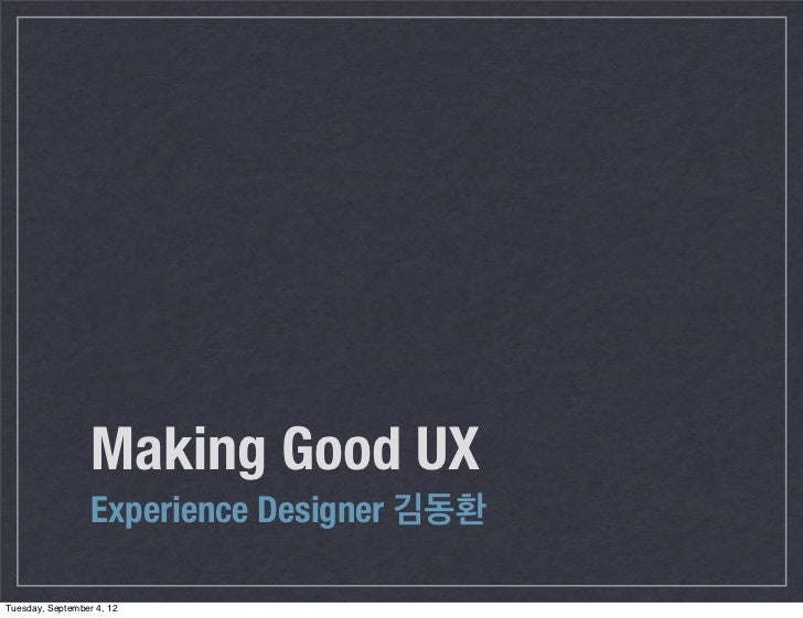 Making Good UX                  Experience Designer 김동환Tuesday, September 4, 12