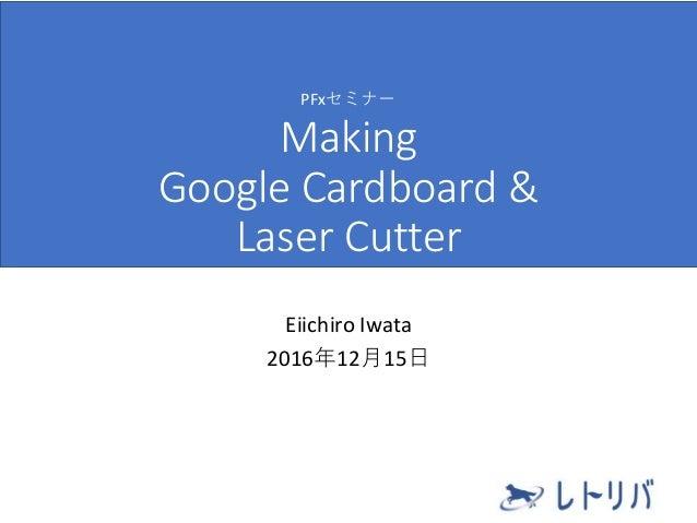 Making Google Cardboard & Laser Cutter Eiichiro Iwata 2016年12月15日 PFxセミナー