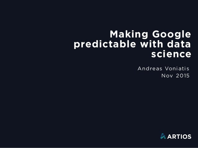 Making Google predictable with data science Andreas Voniatis Nov 2015
