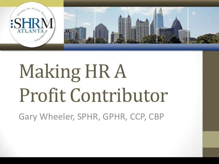 Making HR AProfit ContributorGary Wheeler, SPHR, GPHR, CCP, CBP