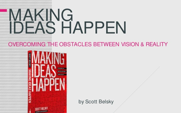 Making ideas happenovercoming the obstacles between vision & reality<br />by Scott Belsky<br />