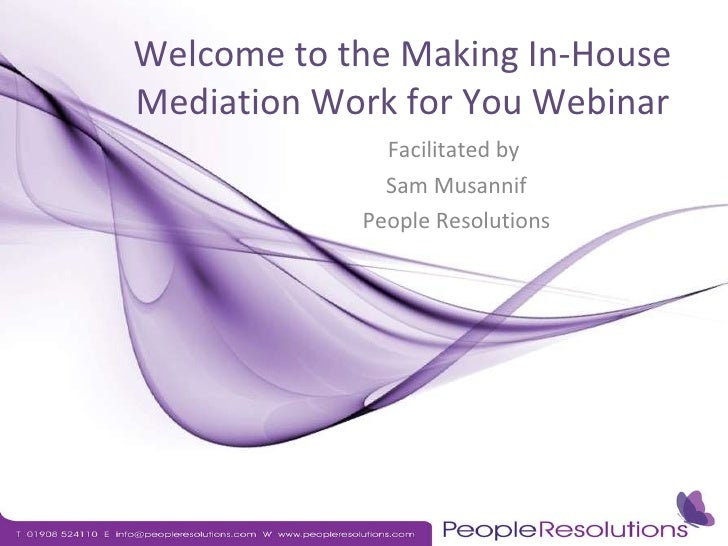 Welcome to the Making In-House Mediation Work for You Webinar Facilitated by  Sam Musannif People Resolutions