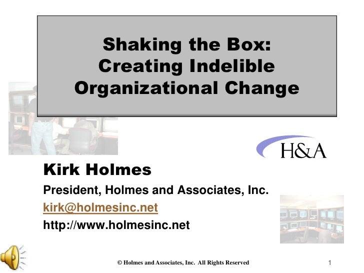 Shaking the Box:       Creating Indelible     Organizational ChangeKirk HolmesPresident, Holmes and Associates, Inc.kirk@h...