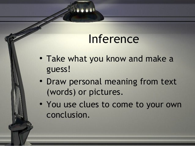 Inference • Take what you know and make a guess! • Draw personal meaning from text (words) or pictures. • You use clues to...