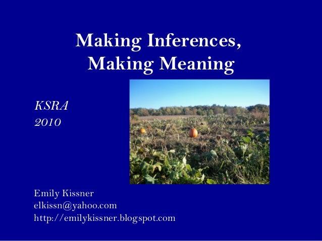 Making Inferences, Making Meaning Emily Kissner elkissn@yahoo.com http://emilykissner.blogspot.com KSRA 2010
