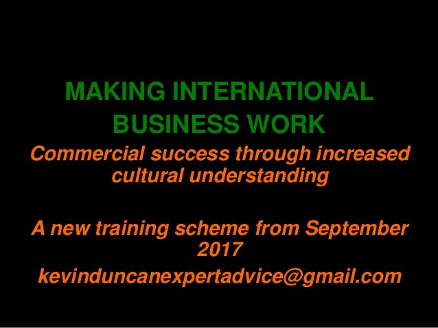 MAKING INTERNATIONAL BUSINESS WORK Commercial success through increased cultural understanding A new training scheme from ...