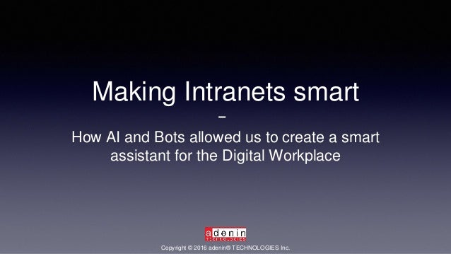 Making Intranets smart How AI and Bots allowed us to create a smart assistant for the Digital Workplace Copyright © 2016 a...
