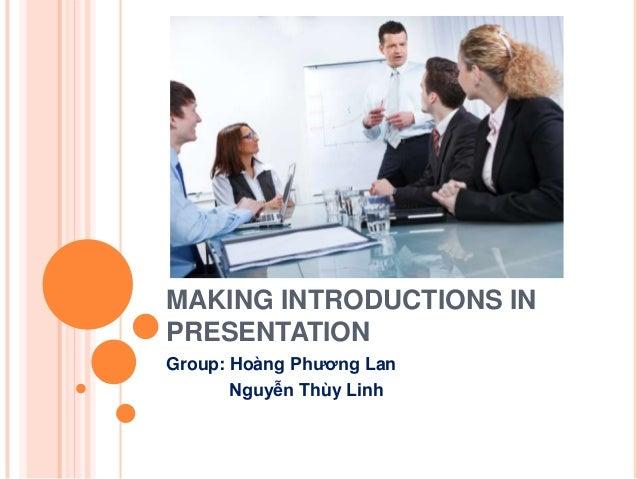 MAKING INTRODUCTIONS IN PRESENTATION Group: Hoàng Phương Lan Nguyễn Thùy Linh