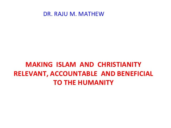 MAKING  ISLAM  AND  CHRISTIANITY RELEVANT, ACCOUNTABLE  AND BENEFICIAL TO THE HUMANITY DR. RAJU M. MATHEW