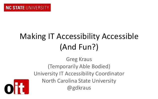 Making IT Accessibility Accessible (And Fun?) Greg Kraus (Temporarily Able Bodied) University IT Accessibility Coordinator...