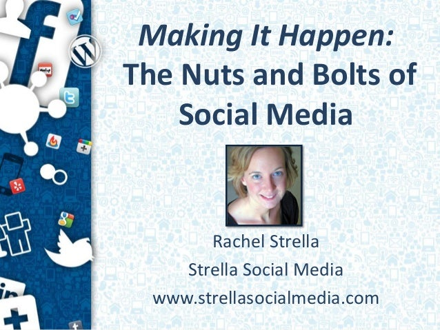 Making It Happen:The Nuts and Bolts of    Social Media        Rachel Strella     Strella Social Media  www.strellasocialme...