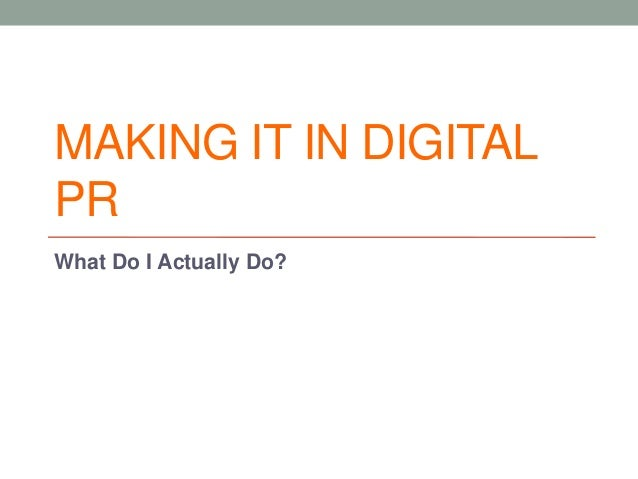 MAKING IT IN DIGITAL PR What Do I Actually Do?