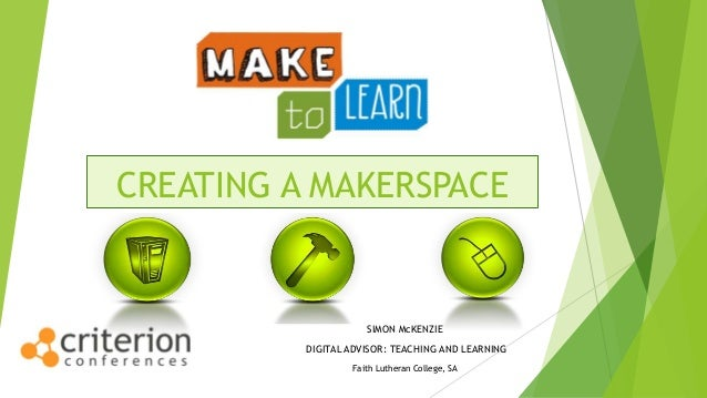 CREATING A MAKERSPACE SIMON McKENZIE DIGITAL ADVISOR: TEACHING AND LEARNING Faith Lutheran College, SA