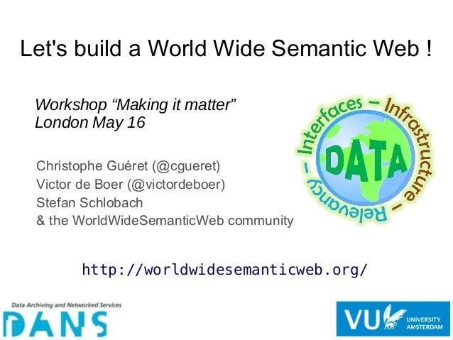 Let's build a World Wide Semantic Web ! Christophe Guéret (@cgueret) Victor de Boer (@victordeboer) Stefan Schlobach & the...
