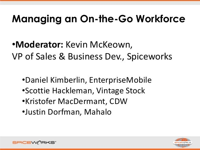Managing an On-the-Go Workforce •Moderator: Kevin McKeown, VP of Sales & Business Dev., Spiceworks •Daniel Kimberlin, Ente...