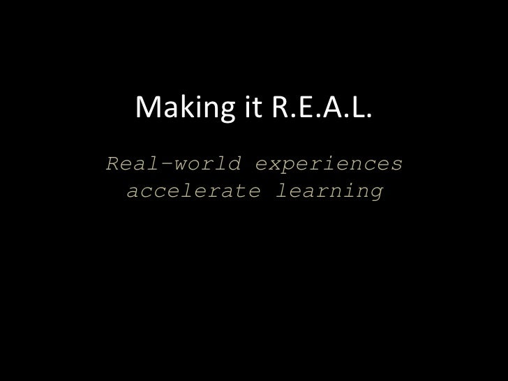 Making it R.E.A.L.Real-world experiences  accelerate learning