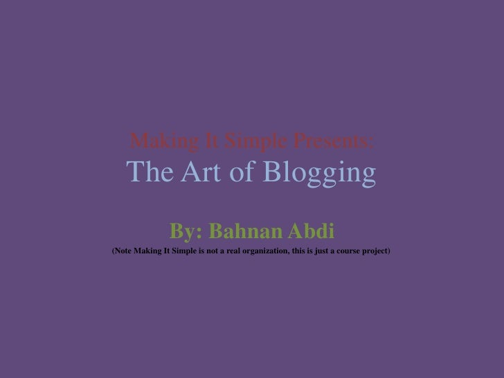 Making It Simple Presents:The Art of Blogging<br />By: BahnanAbdi<br />               (Note Making It Simple is not a real...
