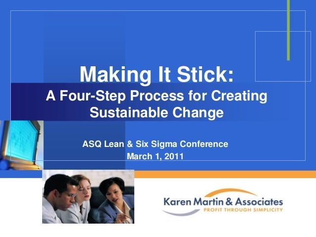 Making It Stick: A Four-Step Process for Creating Sustainable Change ASQ Lean & Six Sigma Conference March 1, 2011  Compan...