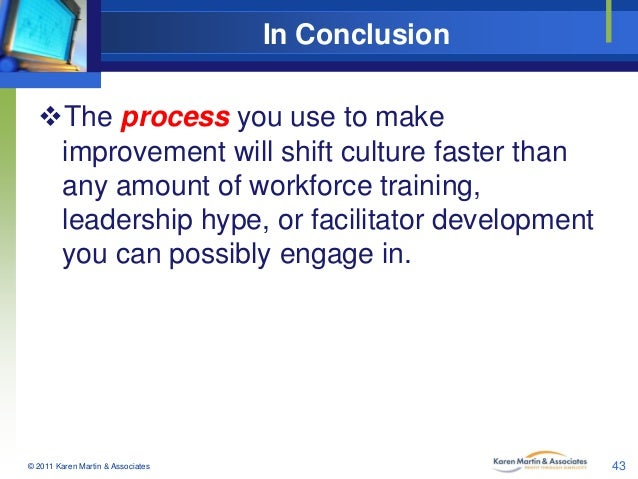 In Conclusion The process you use to make improvement will shift culture faster than any amount of workforce training, le...