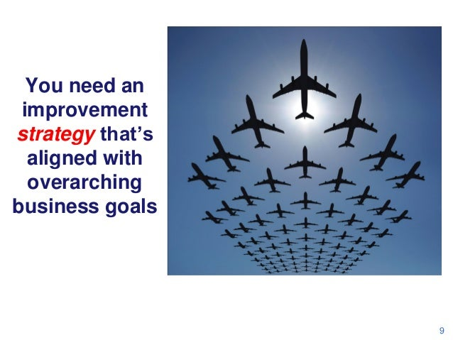 You need an improvement strategy that's aligned with overarching business goals  9