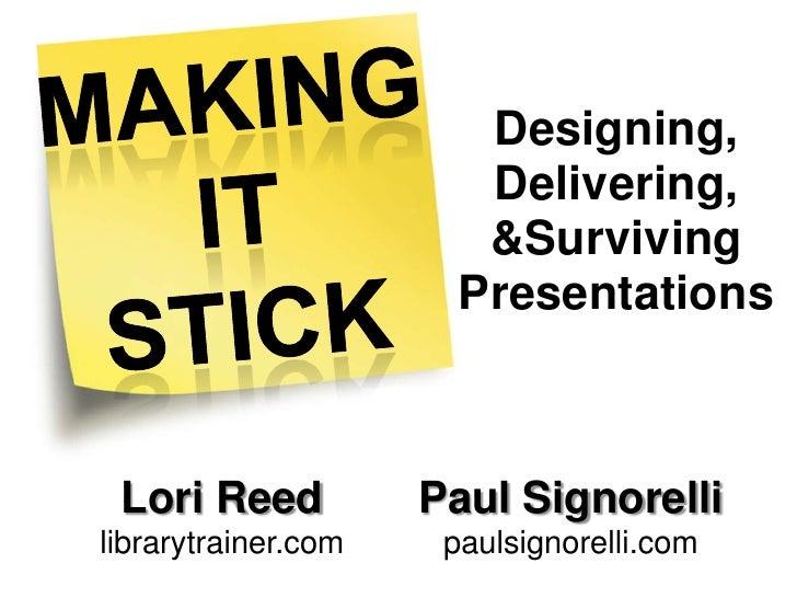 Making<br />It<br />Stick<br /><br />Designing, Delivering, &Surviving Presentations<br /><br />Lori Reed   <br />librar...