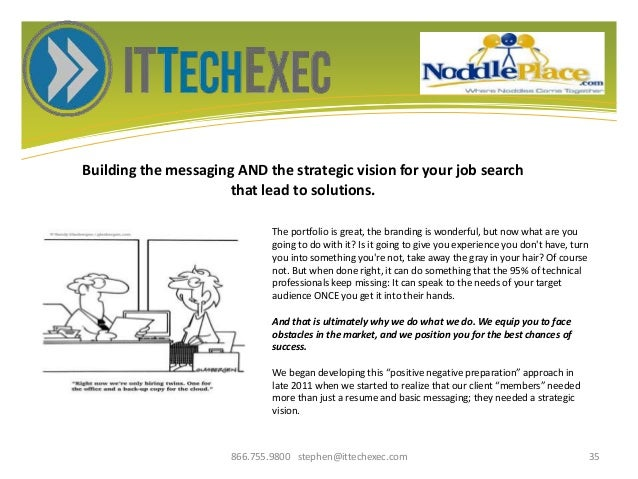 Building the messaging AND the strategic vision for your job search that lead to solutions. 866.755.9800 stephen@ittechexe...
