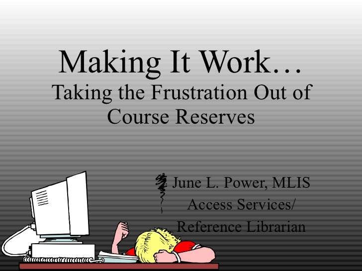Making It Work… Taking the Frustration Out of Course Reserves June L. Power, MLIS Access Services/ Reference Librarian
