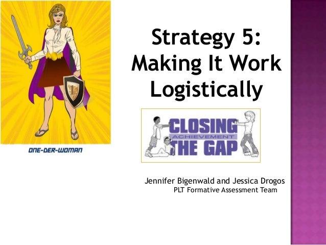 Strategy 5: Making It Work Logistically  Jennifer Bigenwald and Jessica Drogos PLT Formative Assessment Team