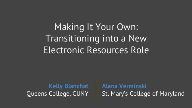 Making It Your Own:  Transitioning into a New Electronic Resources Role  Kelly Blanchat Alana Verminski Queens College,  C...