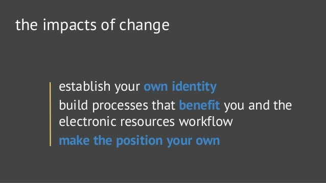 the impacts of change  establish your own identity  build processes that benefit you and the electronic resources workflow...