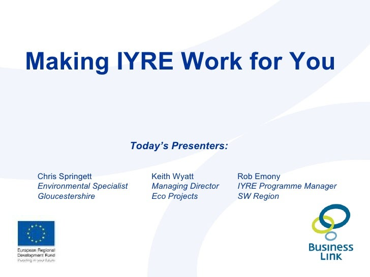 Making IYRE Work for You Today's Presenters: Rob Emony IYRE Programme Manager SW Region Keith Wyatt Managing Director  Eco...