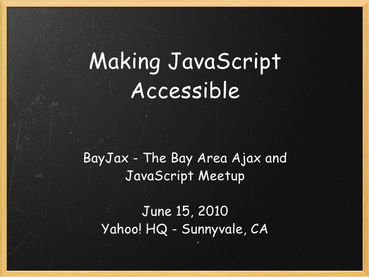 Making JavaScript Accessible BayJax - The Bay Area Ajax and JavaScript Meetup June 15, 2010 Yahoo! HQ - Sunnyvale, CA