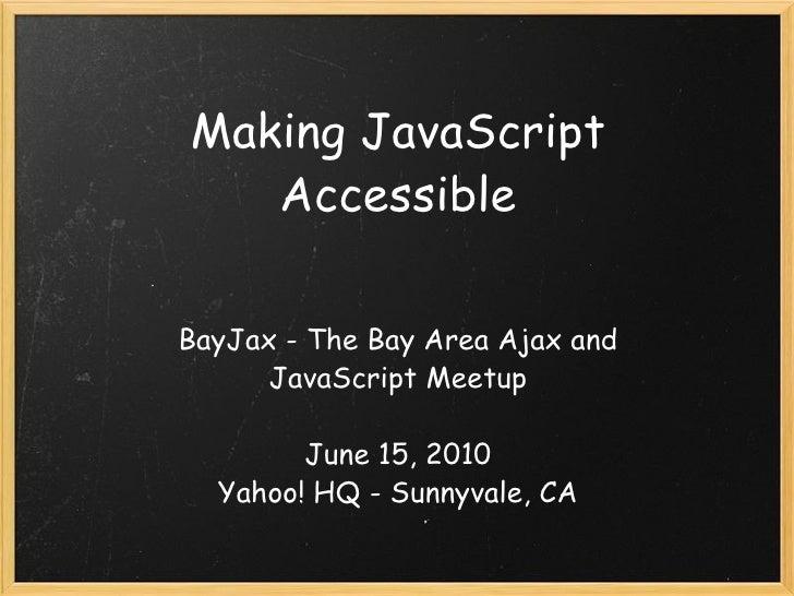 Making JavaScript Accessible BayJax - The Bay Area Ajax and JavaScript Meetup June 15, 2010 Yahoo! HQ - Sunnyvale, CA