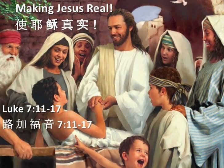 Making Jesus Real!  使 耶 稣 真 实!Luke 7:11-17路 加 福 音 7:11-17