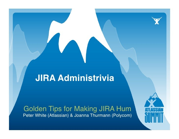JIRA Administrivia   Golden Tips for Making JIRA Hum Peter White (Atlassian) & Joanna Thurmann (Polycom)              ...