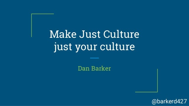 Make Just Culture just your culture Dan Barker @barkerd427