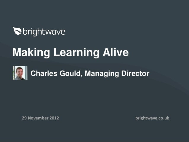 Making Learning Alive    Charles Gould, Managing Director 29 November 2012               brightwave.co.uk