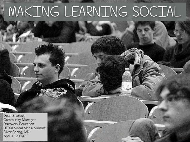 MAKING LEARNING SOCIAL Dean Shareski Community Manager Discovery Education HERDI Social Media Summit Silver Spring,...