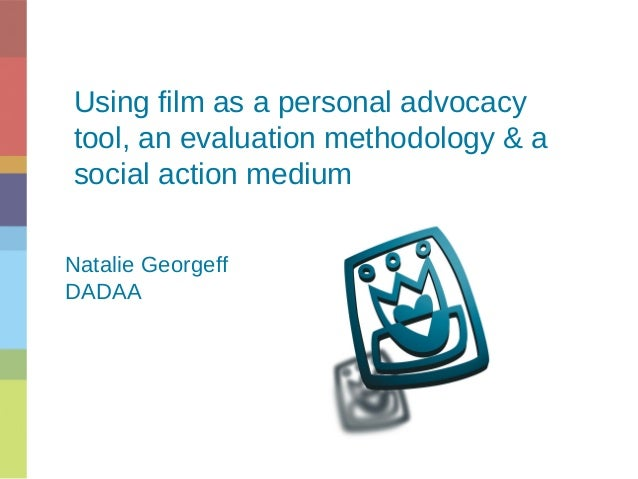 Using film as a personal advocacy tool, an evaluation methodology & a social action medium Natalie Georgeff DADAA